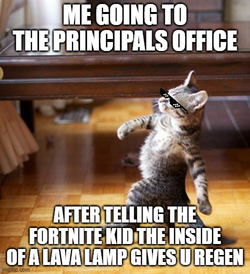 Cat Walking Like A Boss |  ME GOING TO THE PRINCIPALS OFFICE; AFTER TELLING THE FORTNITE KID THE INSIDE OF A LAVA LAMP GIVES U REGEN | image tagged in cat walking like a boss,funny,funny cat,memes | made w/ Imgflip meme maker