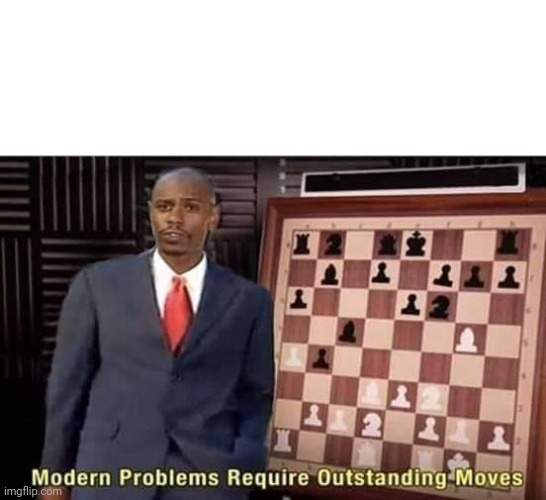 Modern Problems Require Outstanding Moves | image tagged in modern problems require outstanding moves | made w/ Imgflip meme maker
