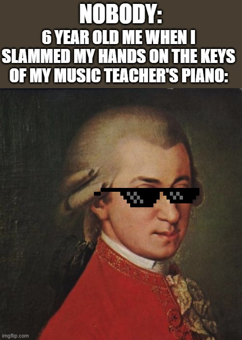 I remember music class. |  NOBODY:; 6 YEAR OLD ME WHEN I SLAMMED MY HANDS ON THE KEYS OF MY MUSIC TEACHER'S PIANO: | image tagged in memes,mozart not sure | made w/ Imgflip meme maker
