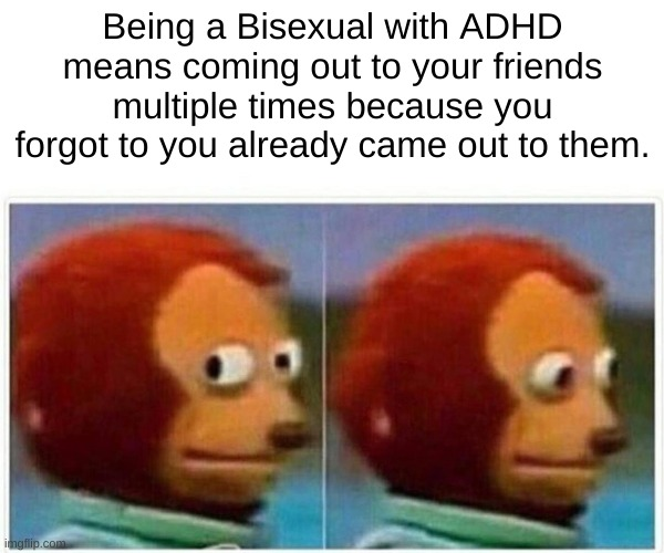 ADHA and being LGBTQ+ is not a good mix |  Being a Bisexual with ADHD means coming out to your friends multiple times because you forgot to you already came out to them. | image tagged in memes,monkey puppet | made w/ Imgflip meme maker