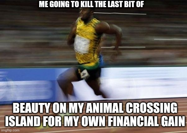 ME GOING TO KILL THE LAST BIT OF; BEAUTY ON MY ANIMAL CROSSING ISLAND FOR MY OWN FINANCIAL GAIN | image tagged in animal crossing | made w/ Imgflip meme maker