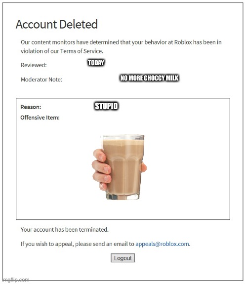 banned from ROBLOX |  TODAY; NO MORE CHOCCY MILK; STUPID | image tagged in banned from roblox,choccy milk,choccy,milk,sucks,oh wow are you actually reading these tags | made w/ Imgflip meme maker