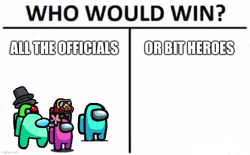 I think the officials |  ALL THE OFFICIALS; OR BIT HEROES | image tagged in memes,who would win | made w/ Imgflip meme maker