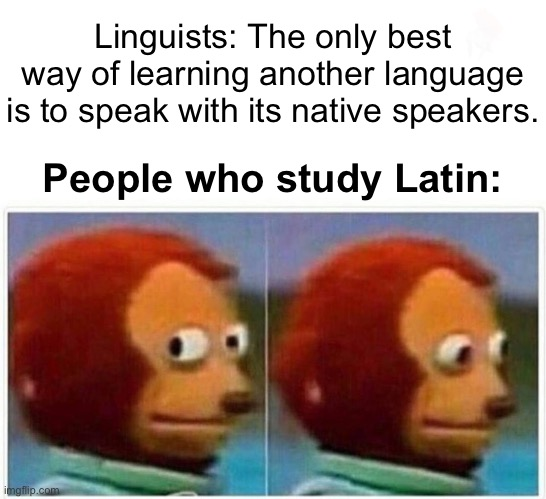Dead languages |  Linguists: The only best way of learning another language is to speak with its native speakers. People who study Latin: | image tagged in memes,monkey puppet,language,foreign languages,latin | made w/ Imgflip meme maker