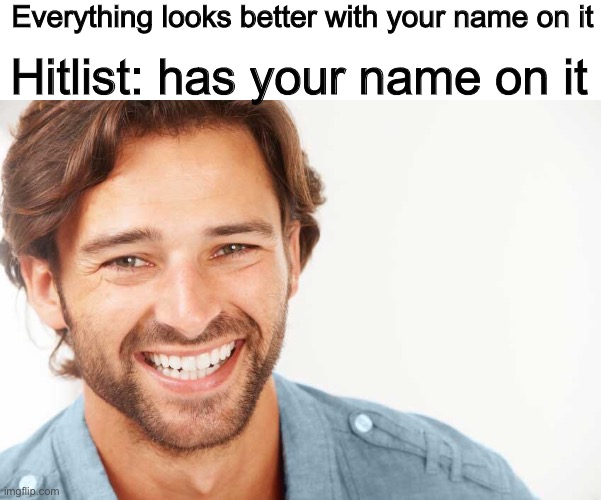 Hitlist |  Everything looks better with your name on it; Hitlist: has your name on it | image tagged in funny,memes,smile | made w/ Imgflip meme maker