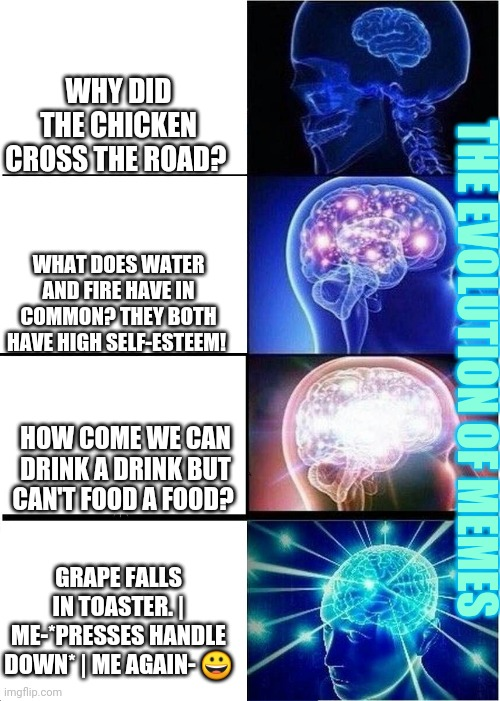 Expanding Brain Meme |  WHY DID THE CHICKEN CROSS THE ROAD? WHAT DOES WATER AND FIRE HAVE IN COMMON? THEY BOTH HAVE HIGH SELF-ESTEEM! THE EVOLUTION OF MEMES; HOW COME WE CAN DRINK A DRINK BUT CAN'T FOOD A FOOD? GRAPE FALLS IN TOASTER. | ME-*PRESSES HANDLE DOWN* | ME AGAIN- 😀 | image tagged in memes,expanding brain | made w/ Imgflip meme maker