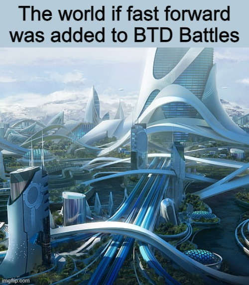 what if? |  The world if fast forward was added to BTD Battles | image tagged in the world if,bloonstowerdefense,fast forward | made w/ Imgflip meme maker
