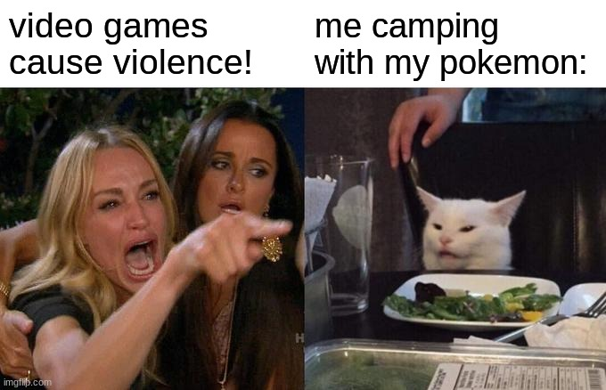 Woman Yelling At Cat Meme |  video games cause violence! me camping with my pokemon: | image tagged in memes,woman yelling at cat | made w/ Imgflip meme maker
