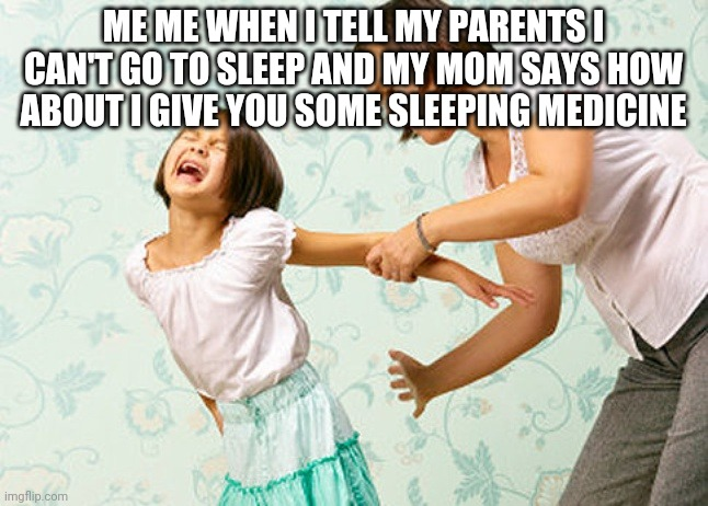 Spanking |  ME ME WHEN I TELL MY PARENTS I CAN'T GO TO SLEEP AND MY MOM SAYS HOW ABOUT I GIVE YOU SOME SLEEPING MEDICINE | image tagged in spanking,mom,dad,crying | made w/ Imgflip meme maker