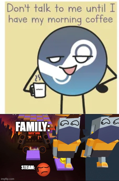 what do my family do if I download steam |  FAMILY:; STEAM: | image tagged in steam coffee,memes,video | made w/ Imgflip meme maker