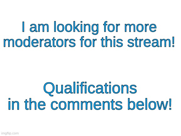 Looking for more moderators! |  I am looking for more moderators for this stream! Qualifications in the comments below! | image tagged in blank white template | made w/ Imgflip meme maker