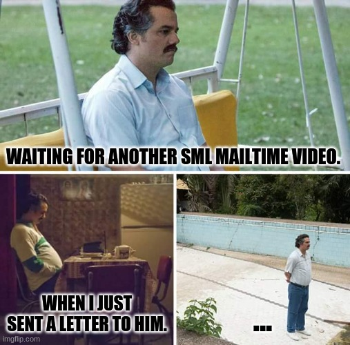 I just sent a letter to him. |  WAITING FOR ANOTHER SML MAILTIME VIDEO. WHEN I JUST SENT A LETTER TO HIM. ... | image tagged in memes,sad pablo escobar,sml | made w/ Imgflip meme maker