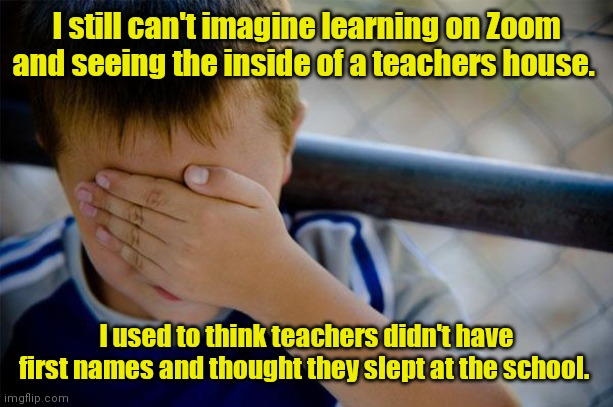 In thier natural habitat. |  I still can't imagine learning on Zoom and seeing the inside of a teachers house. I used to think teachers didn't have first names and thought they slept at the school. | image tagged in memes,confession kid,funny | made w/ Imgflip meme maker