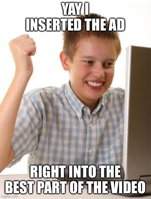 Facebook be Like: |  YAY I INSERTED THE AD; RIGHT INTO THE BEST PART OF THE VIDEO | image tagged in memes,first day on the internet kid,facebook | made w/ Imgflip meme maker