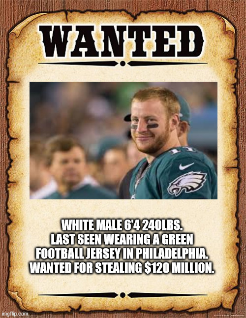 wanted poster |  WHITE MALE 6'4 240LBS. LAST SEEN WEARING A GREEN FOOTBALL JERSEY IN PHILADELPHIA. WANTED FOR STEALING $120 MILLION. | image tagged in wanted poster | made w/ Imgflip meme maker