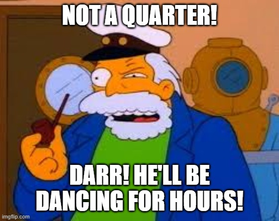 Sea Captain |  NOT A QUARTER! DARR! HE'LL BE DANCING FOR HOURS! | image tagged in sea captain | made w/ Imgflip meme maker