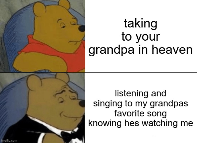 grandpa |  taking to your grandpa in heaven; listening and singing to my grandpas favorite song knowing hes watching me | image tagged in memes,tuxedo winnie the pooh | made w/ Imgflip meme maker