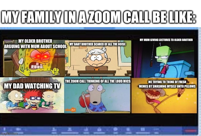 My family in a zoom call |  MY FAMILY IN A ZOOM CALL BE LIKE:; MY MUM GIVING LECTURES TO OLDER BROTHER; MY OLDER BROTHER ARGUING WITH MUM ABOUT SCHOOL; MY BABY BROTHER SCARED OF ALL THE NOISE; THE ZOOM CALL THINKING OF ALL THE LOUD MICS; ME TRYING TO THINK OF FRESH MEMES BY SMASHING MYSELF ONTO PILLOWS; MY DAD WATCHING TV | image tagged in nicktoons zoom call meeting,family | made w/ Imgflip meme maker