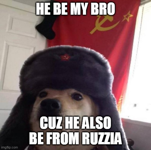 Russian Doge | HE BE MY BRO CUZ HE ALSO BE FROM RUZZIA | image tagged in russian doge | made w/ Imgflip meme maker