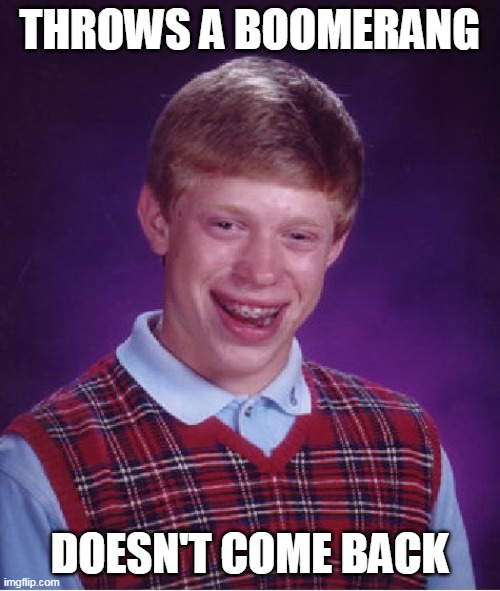 Bad Luck Brian Meme |  THROWS A BOOMERANG; DOESN'T COME BACK | image tagged in memes,bad luck brian | made w/ Imgflip meme maker