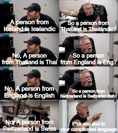 I'm sure his tired of this English lesson... |  A person from Iceland is Icelandic; So a person from Thailand is Thailandic? No, A person from Thailand is Thai; So a person from England is Eng? No, A person from England is English; So a person from Switzerland is Switzerlandish? No, A person from Switzerland is Swiss; F*ck you and to your complicated language | image tagged in american chopper extended | made w/ Imgflip meme maker