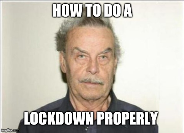 Lockdown |  HOW TO DO A; LOCKDOWN PROPERLY | image tagged in fritzl | made w/ Imgflip meme maker