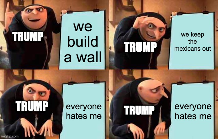 Gru's Plan |  we build a wall; we keep the mexicans out; TRUMP; TRUMP; everyone hates me; everyone hates me; TRUMP; TRUMP | image tagged in memes,gru's plan | made w/ Imgflip meme maker