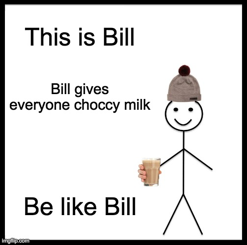 choccy milk gang rise up |  This is Bill; Bill gives everyone choccy milk; Be like Bill | image tagged in memes,be like bill | made w/ Imgflip meme maker