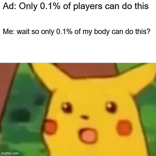 ads be like |  Ad: Only 0.1% of players can do this; Me: wait so only 0.1% of my body can do this? | image tagged in memes,surprised pikachu | made w/ Imgflip meme maker
