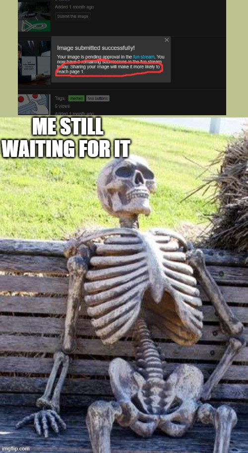 waiting.....and waiting..... |  ME STILL WAITING FOR IT | image tagged in memes,waiting skeleton | made w/ Imgflip meme maker