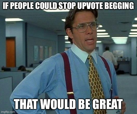 Just stop! |  IF PEOPLE COULD STOP UPVOTE BEGGING; THAT WOULD BE GREAT | image tagged in memes,that would be great,stop upvote begging | made w/ Imgflip meme maker