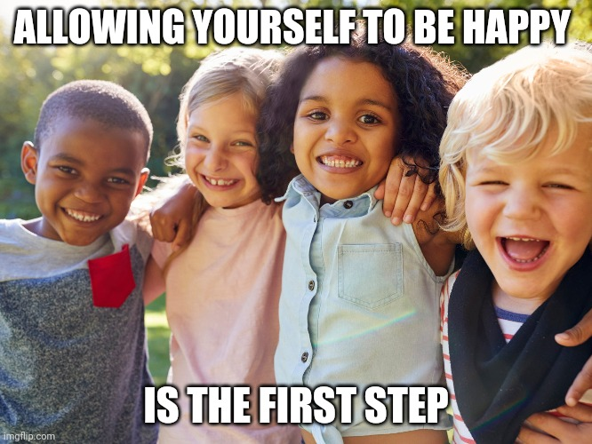 Allow Happiness |  ALLOWING YOURSELF TO BE HAPPY; IS THE FIRST STEP | image tagged in happiness,affirmation | made w/ Imgflip meme maker
