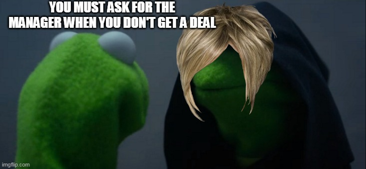 Evil Kermit Meme |  YOU MUST ASK FOR THE MANAGER WHEN YOU DON'T GET A DEAL | image tagged in memes,evil kermit | made w/ Imgflip meme maker