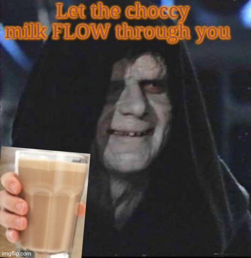 Oh yeah |  Let the choccy milk FLOW through you | image tagged in memes,sidious error,choccy milk | made w/ Imgflip meme maker