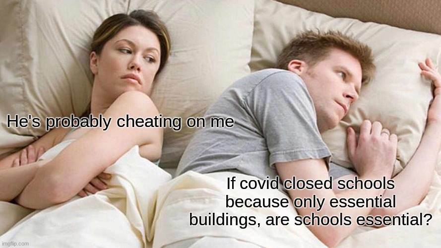 I Bet He's Thinking About Other Women Meme |  He's probably cheating on me; If covid closed schools because only essential buildings, are schools essential? | image tagged in memes,i bet he's thinking about other women | made w/ Imgflip meme maker