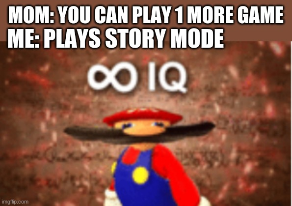me big brain |  MOM: YOU CAN PLAY 1 MORE GAME; ME: PLAYS STORY MODE | image tagged in infinite iq | made w/ Imgflip meme maker