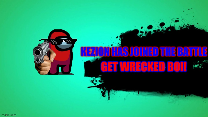 when you join a battle as a among us character |  KEZION HAS JOINED THE BATTLE; GET WRECKED BOI! | image tagged in everyone joins the battle | made w/ Imgflip meme maker