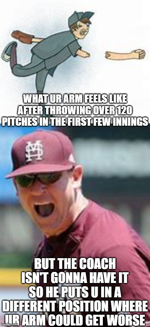 lol the truth for baseball/softball players |  WHAT UR ARM FEELS LIKE AFTER THROWING OVER 120 PITCHES IN THE FIRST FEW INNINGS; BUT THE COACH ISN'T GONNA HAVE IT SO HE PUTS U IN A DIFFERENT POSITION WHERE UR ARM COULD GET WORSE | image tagged in the truth hurts,painz,broken shoulder,helpz,pls | made w/ Imgflip meme maker