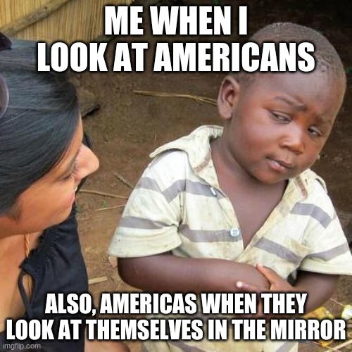 Get rekt shrek |  ME WHEN I LOOK AT AMERICANS; ALSO, AMERICAS WHEN THEY LOOK AT THEMSELVES IN THE MIRROR | image tagged in memes,third world skeptical kid | made w/ Imgflip meme maker