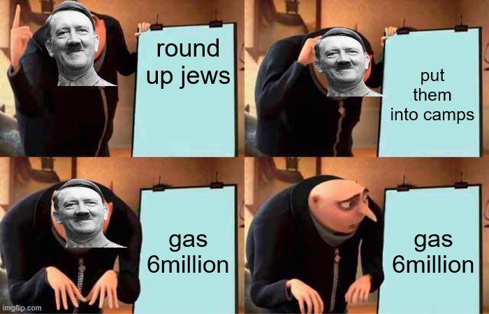 Gru's Plan Meme |  round up jews; put them into camps; gas 6million; gas 6million | image tagged in memes,gru's plan | made w/ Imgflip meme maker