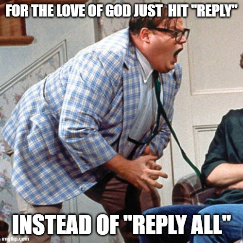"Chris Farley For the love of god |  FOR THE LOVE OF GOD JUST  HIT ""REPLY""; INSTEAD OF ""REPLY ALL"" 