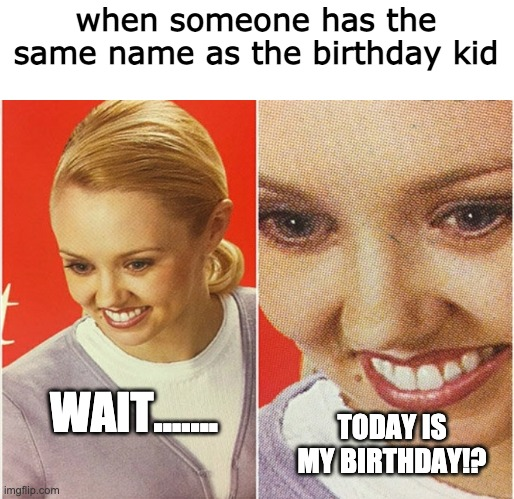 today is my friend's birthday who has the same name as me so enjoy! |  when someone has the same name as the birthday kid; WAIT....... TODAY IS MY BIRTHDAY!? | image tagged in wait what,happy birthday,kids,funny,memes | made w/ Imgflip meme maker