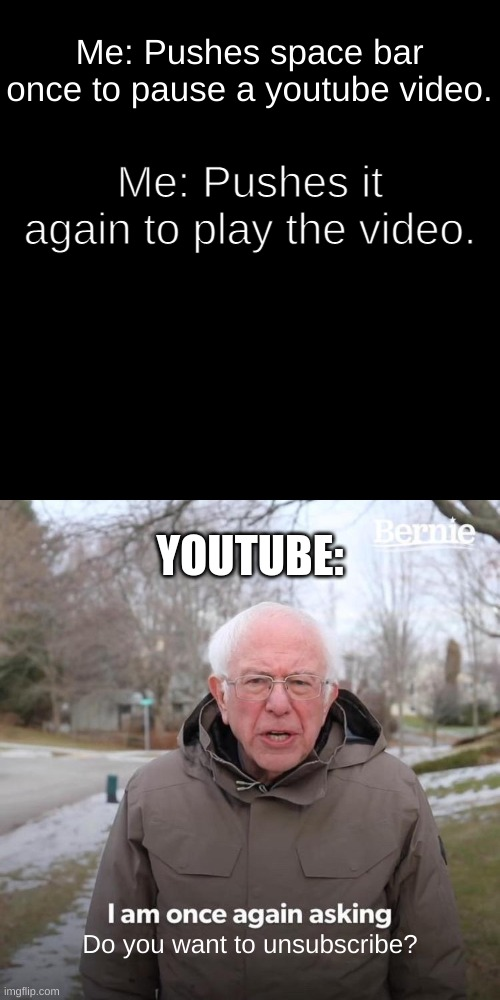 Every. Single. Time. |  Me: Pushes space bar once to pause a youtube video. Me: Pushes it again to play the video. YOUTUBE:; Do you want to unsubscribe? | image tagged in memes,bernie i am once again asking for your support | made w/ Imgflip meme maker