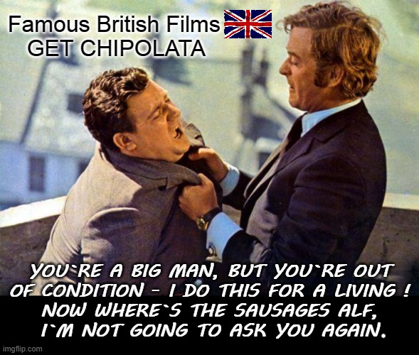 Famous British Films |  Famous British Films    GET CHIPOLATA; YOU`RE A BIG MAN, BUT YOU`RE OUT OF CONDITION - I DO THIS FOR A LIVING ! NOW WHERE`S THE SAUSAGES ALF, I`M NOT GOING TO ASK YOU AGAIN | image tagged in sausage party | made w/ Imgflip meme maker