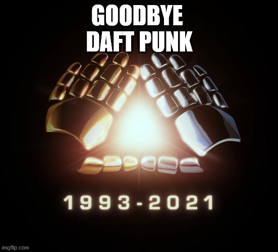 Daft Punk |  GOODBYE  DAFT PUNK | image tagged in daft punk,electronic music,djs,break up,2021,dance music | made w/ Imgflip meme maker