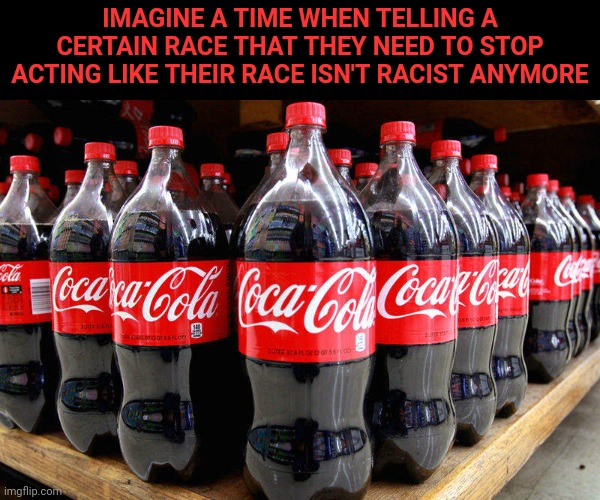 Why is it suddenly chic to be racist toward white people? And why does the left keep condoning and making excuses? |  IMAGINE A TIME WHEN TELLING A CERTAIN RACE THAT THEY NEED TO STOP ACTING LIKE THEIR RACE ISN'T RACIST ANYMORE | image tagged in coca-cola,racism | made w/ Imgflip meme maker