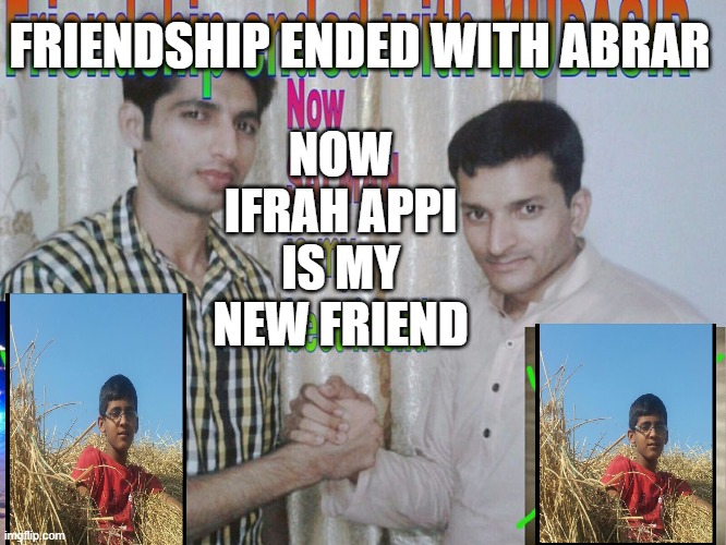 ml, |  NOW IFRAH APPI IS MY NEW FRIEND; FRIENDSHIP ENDED WITH ABRAR | image tagged in friendship ended | made w/ Imgflip meme maker