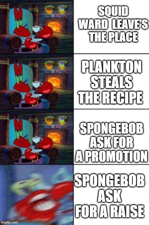 SQUID WARD  LEAVE'S THE PLACE; PLANKTON STEALS THE RECIPE; SPONGEBOB ASK FOR A PROMOTION; SPONGEBOB ASK FOR A RAISE | image tagged in mr crab tea | made w/ Imgflip meme maker