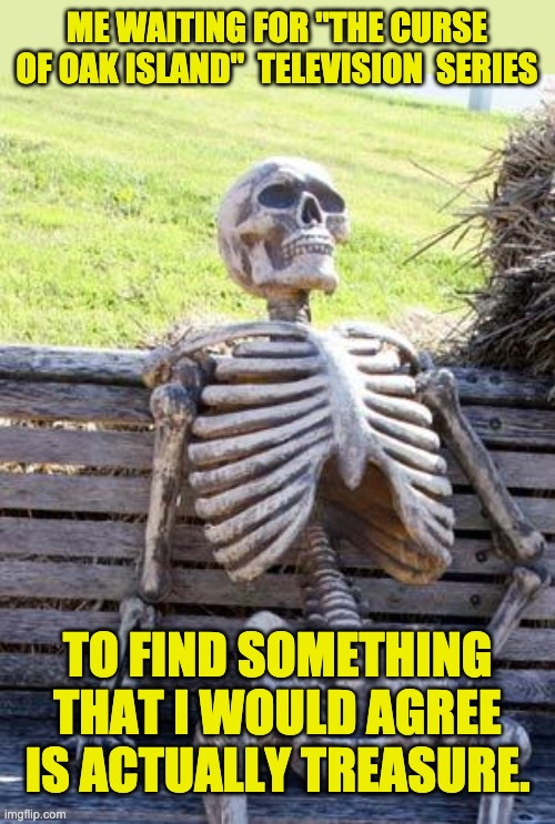 "Oak Island |  ME WAITING FOR ""THE CURSE OF OAK ISLAND""  TELEVISION  SERIES; TO FIND SOMETHING THAT I WOULD AGREE IS ACTUALLY TREASURE. 