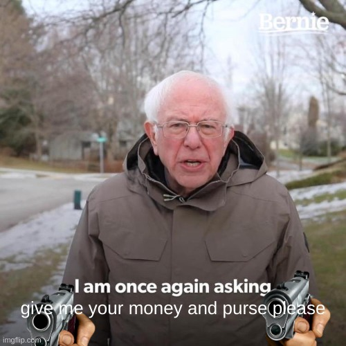 oh no bernie don't |  give me your money and purse please | image tagged in memes,bernie i am once again asking for your support | made w/ Imgflip meme maker